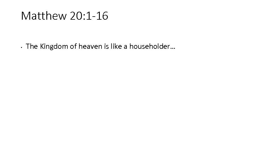Matthew 20: 1 -16 • The Kingdom of heaven is like a householder…