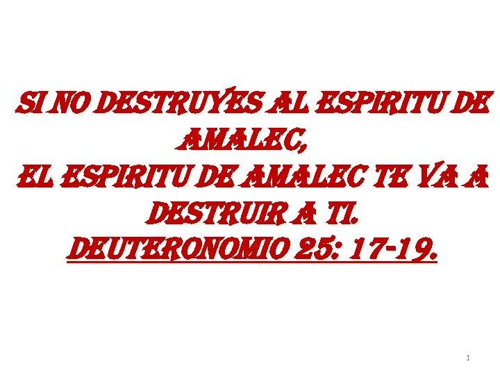 si no destruyes al espiritu de amalec, el espiritu de amalec te va a