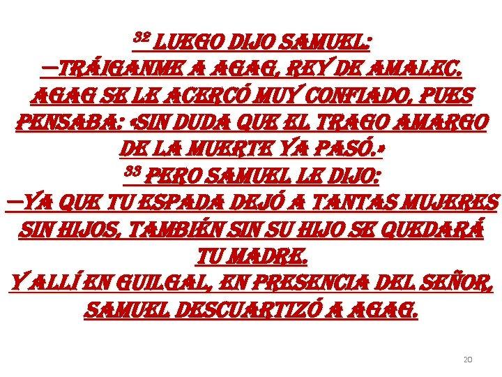 32 luego dijo samuel: —tráiganme a agag, rey de amalec. agag se le acercó