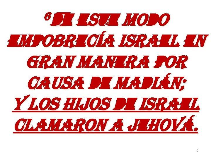 6 de este modo empobrecía israel en gran manera por causa de madián; y