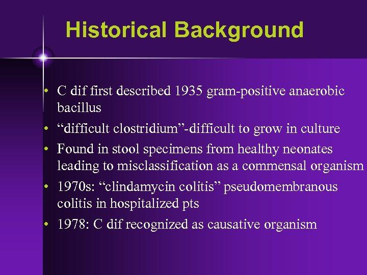 "Historical Background • C dif first described 1935 gram-positive anaerobic bacillus • ""difficult clostridium""-difficult"