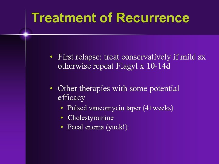 Treatment of Recurrence • First relapse: treat conservatively if mild sx otherwise repeat Flagyl