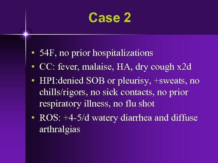 Case 2 • 54 F, no prior hospitalizations • CC: fever, malaise, HA, dry