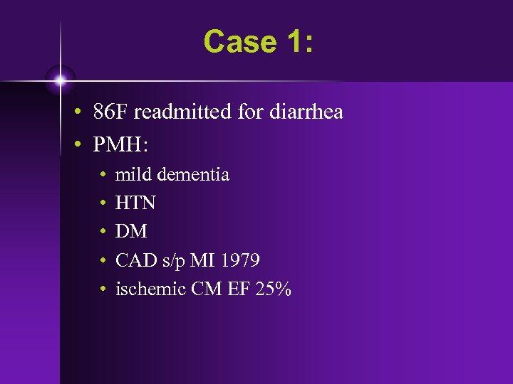 Case 1: • 86 F readmitted for diarrhea • PMH: • • • mild