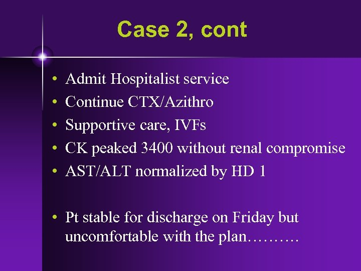 Case 2, cont • • • Admit Hospitalist service Continue CTX/Azithro Supportive care, IVFs