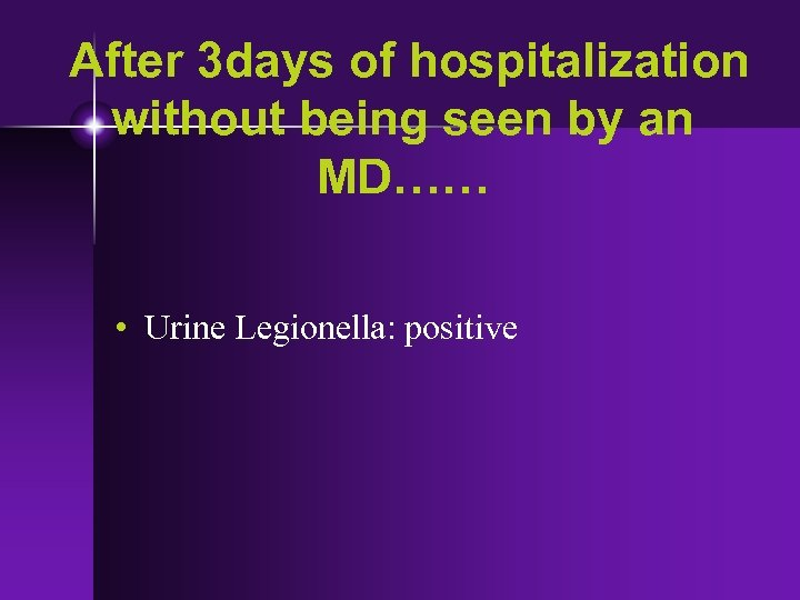 After 3 days of hospitalization without being seen by an MD…… • Urine Legionella: