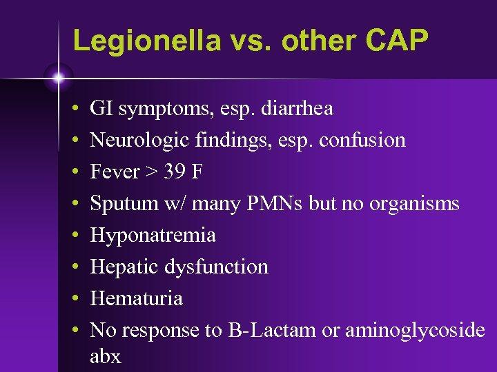 Legionella vs. other CAP • • GI symptoms, esp. diarrhea Neurologic findings, esp. confusion