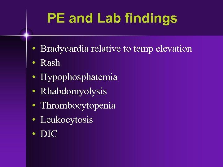 PE and Lab findings • • Bradycardia relative to temp elevation Rash Hypophosphatemia Rhabdomyolysis