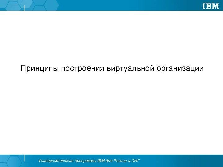 Принципы построения виртуальной организации Университетские программы IBM для России и СНГ