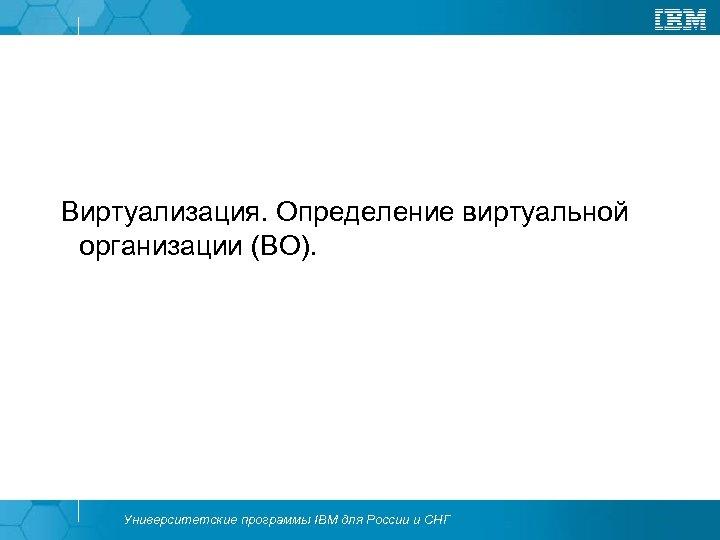 Виртуализация. Определение виртуальной организации (ВО). Университетские программы IBM для России и СНГ