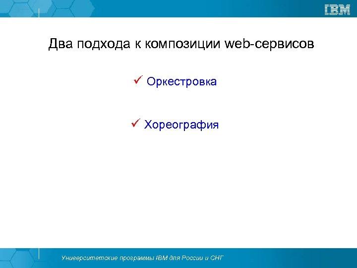 Два подхода к композиции web-сервисов ü Оркестровка ü Хореография Университетские программы IBM для России