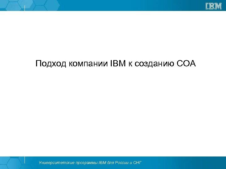 Подход компании IBM к созданию СОА Университетские программы IBM для России и СНГ