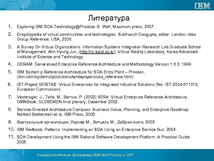 Литература 1. Exploring IBM SOA Technology@Practice. B. Wolf, Maximum press, 2007. 2. Encyclopedia of