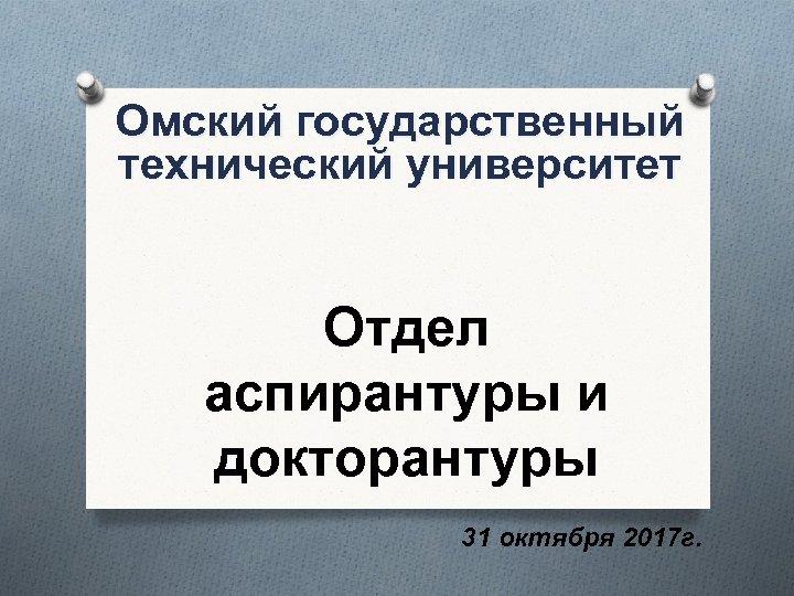 Омский государственный технический университет Отдел аспирантуры и докторантуры 31 октября 2017 г.