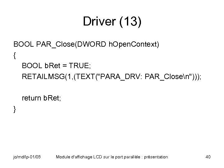 Driver (13) BOOL PAR_Close(DWORD h. Open. Context) { BOOL b. Ret = TRUE; RETAILMSG(1,