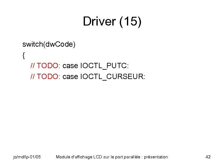 Driver (15) switch(dw. Code) { // TODO: case IOCTL_PUTC: // TODO: case IOCTL_CURSEUR: jc/md/lp-01/05