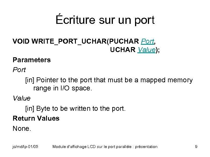 Écriture sur un port VOID WRITE_PORT_UCHAR(PUCHAR Port, UCHAR Value); Parameters Port [in] Pointer to