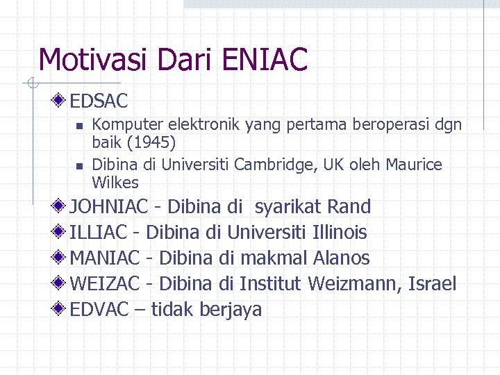 Motivasi Dari ENIAC EDSAC n n Komputer elektronik yang pertama beroperasi dgn baik (1945)