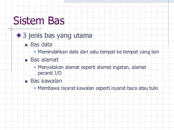 Sistem Bas 3 jenis bas yang utama n Bas data w Memindahkan data dari