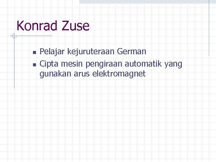 Konrad Zuse n n Pelajar kejuruteraan German Cipta mesin pengiraan automatik yang gunakan arus