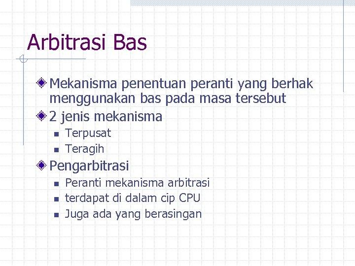 Arbitrasi Bas Mekanisma penentuan peranti yang berhak menggunakan bas pada masa tersebut 2 jenis