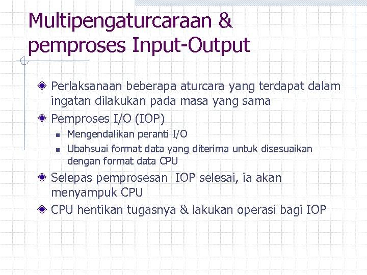 Multipengaturcaraan & pemproses Input-Output Perlaksanaan beberapa aturcara yang terdapat dalam ingatan dilakukan pada masa