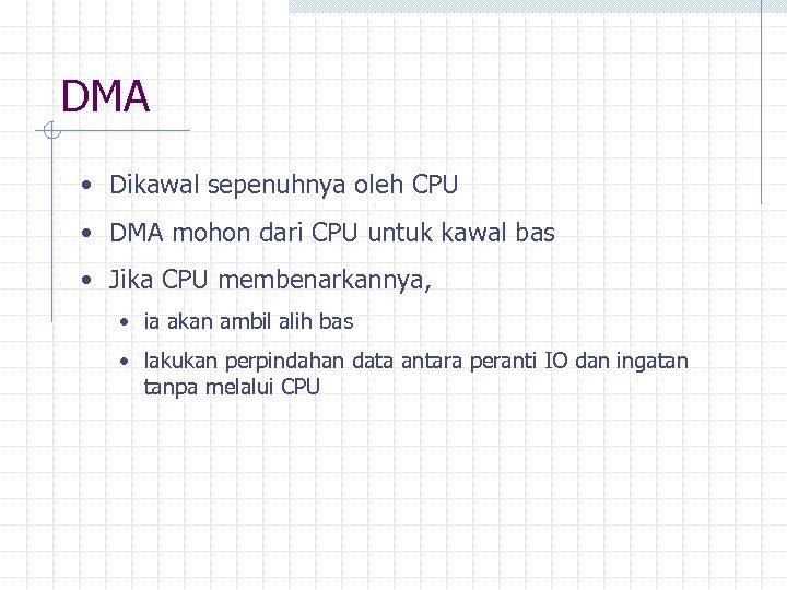 DMA • Dikawal sepenuhnya oleh CPU • DMA mohon dari CPU untuk kawal bas