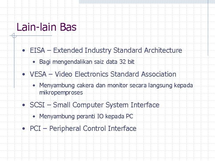 Lain-lain Bas • EISA – Extended Industry Standard Architecture • Bagi mengendalikan saiz data