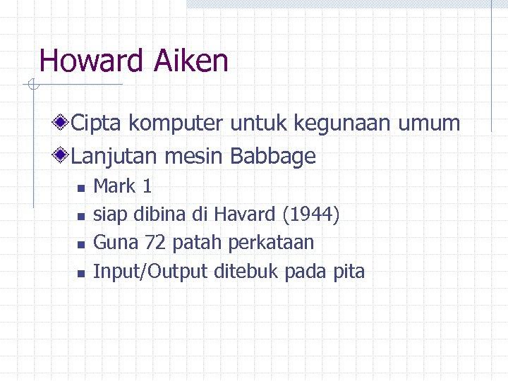 Howard Aiken Cipta komputer untuk kegunaan umum Lanjutan mesin Babbage n n Mark 1