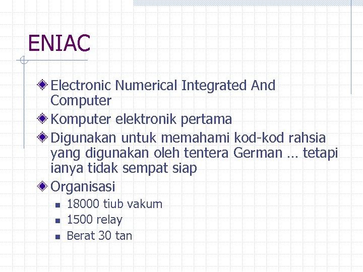 ENIAC Electronic Numerical Integrated And Computer Komputer elektronik pertama Digunakan untuk memahami kod-kod rahsia