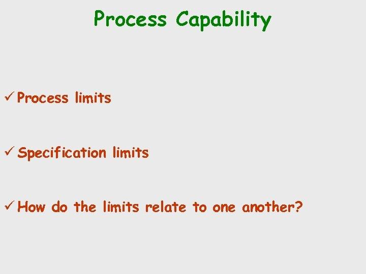 Process Capability ü Process limits ü Specification limits ü How do the limits relate