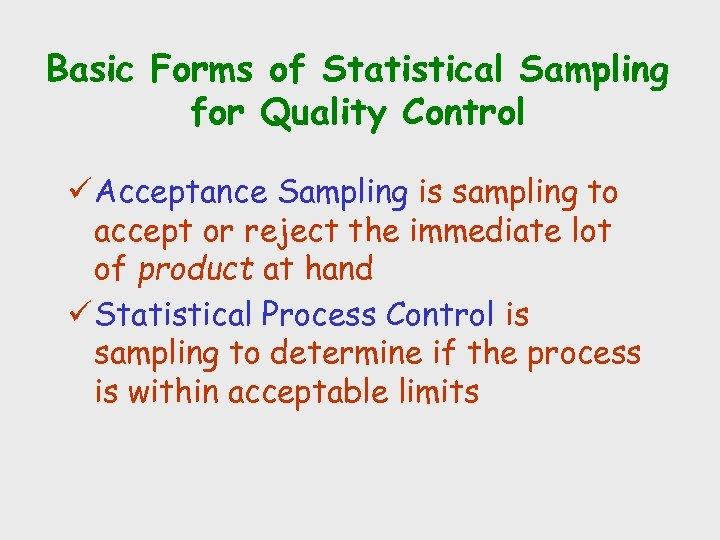 Basic Forms of Statistical Sampling for Quality Control ü Acceptance Sampling is sampling to