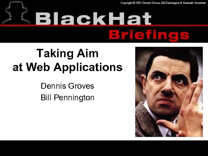 Copyright © 2002 Dennis Groves, Bill Pennington & Jeremiah Grossman Taking Aim at Web