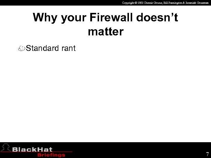 Copyright © 2002 Dennis Groves, Bill Pennington & Jeremiah Grossman Why your Firewall doesn't