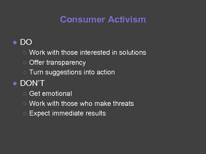 Consumer Activism ● DO ○ Work with those interested in solutions ○ Offer transparency