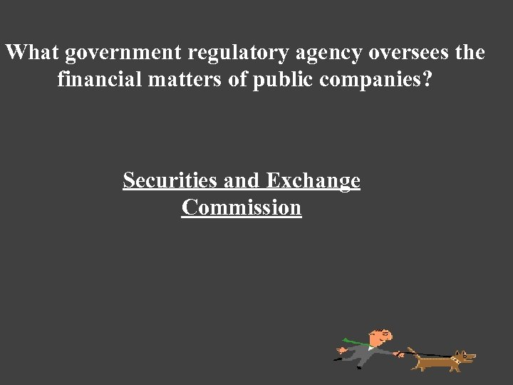 What government regulatory agency oversees the financial matters of public companies? Securities and Exchange