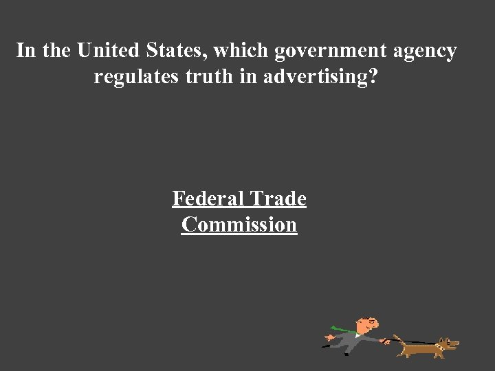 In the United States, which government agency regulates truth in advertising? Federal Trade Commission