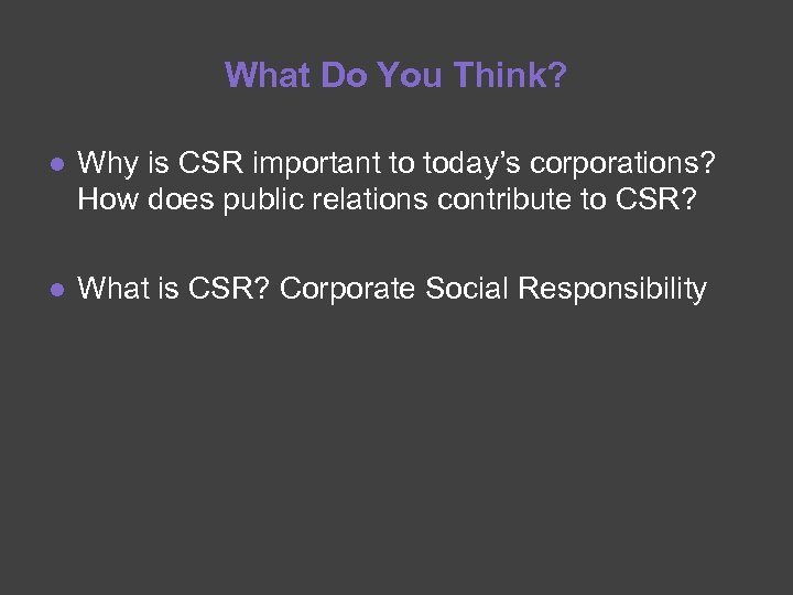 What Do You Think? ● Why is CSR important to today's corporations? How does