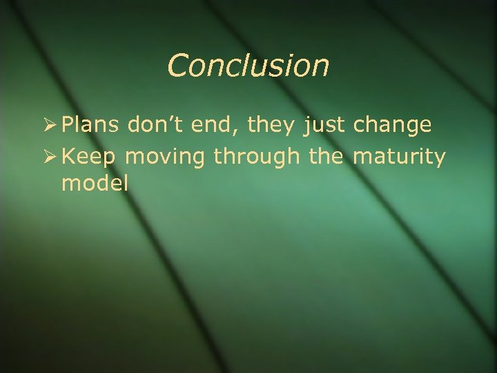Conclusion Plans don't end, they just change Keep moving through the maturity model