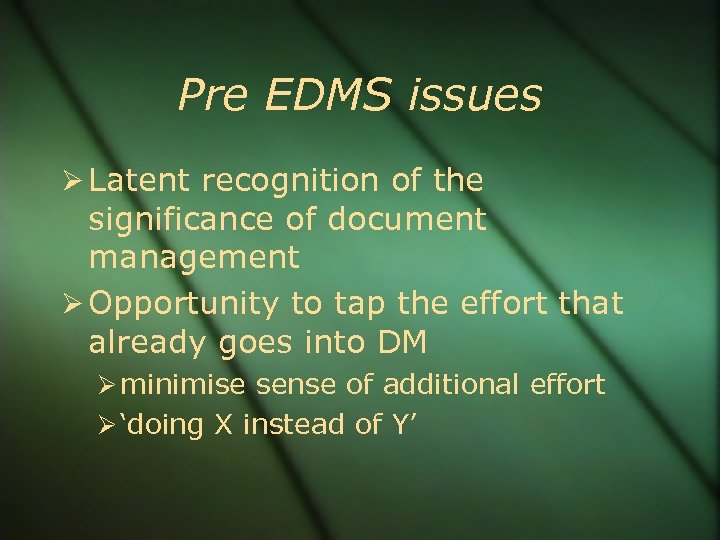 Pre EDMS issues Latent recognition of the significance of document management Opportunity to tap