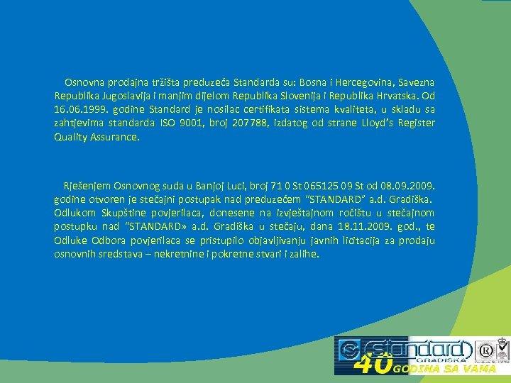 Osnovna prodajna tržišta preduzeća Standarda su: Bosna i Hercegovina, Savezna Republika Jugoslavija i manjim