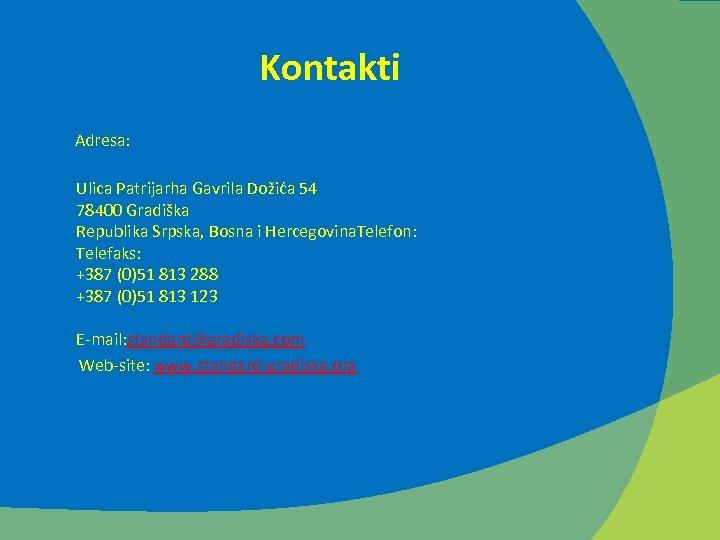 Kontakti Adresa: Ulica Patrijarha Gavrila Dožića 54 78400 Gradiška Republika Srpska, Bosna i Hercegovina.