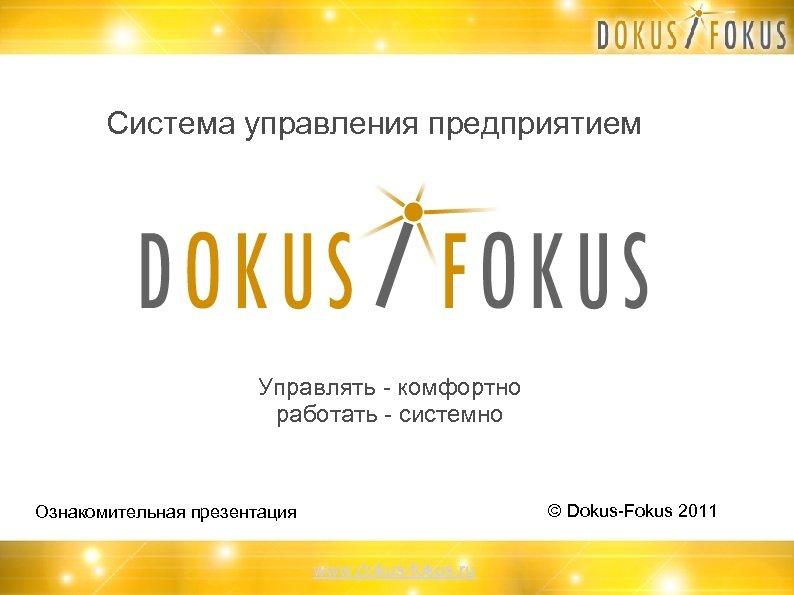 Система управления предприятием Управлять - комфортно работать - системно © Dokus-Fokus 2011 Ознакомительная презентация