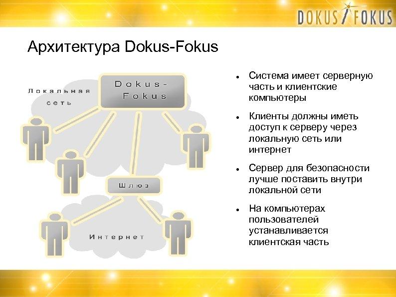 Архитектура Dokus-Fokus Система имеет серверную часть и клиентские компьютеры Клиенты должны иметь доступ к