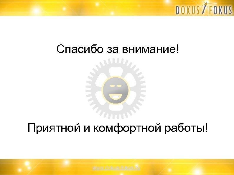 Спасибо за внимание! Приятной и комфортной работы! www. dokus-fokus. ru