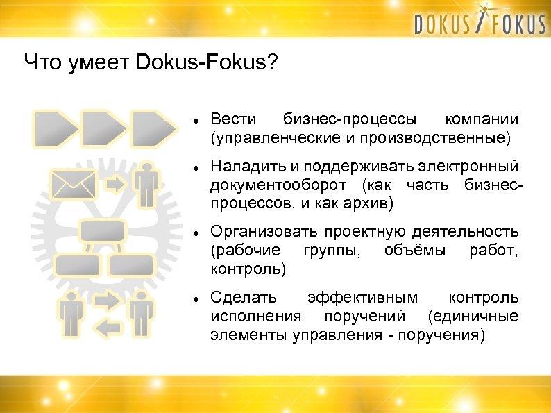 Что умеет Dokus-Fokus? Вести бизнес-процессы компании (управленческие и производственные) Наладить и поддерживать электронный документооборот