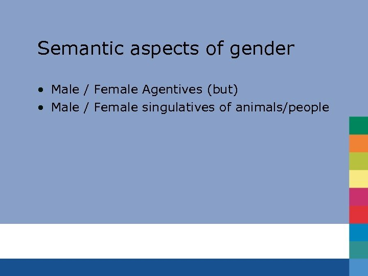 Semantic aspects of gender • Male / Female Agentives (but) • Male / Female