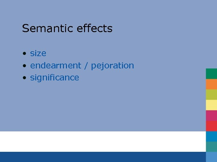 Semantic effects • size • endearment / pejoration • significance