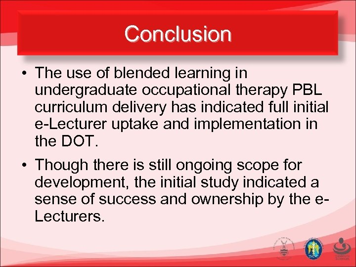 Conclusion • The use of blended learning in undergraduate occupational therapy PBL curriculum delivery