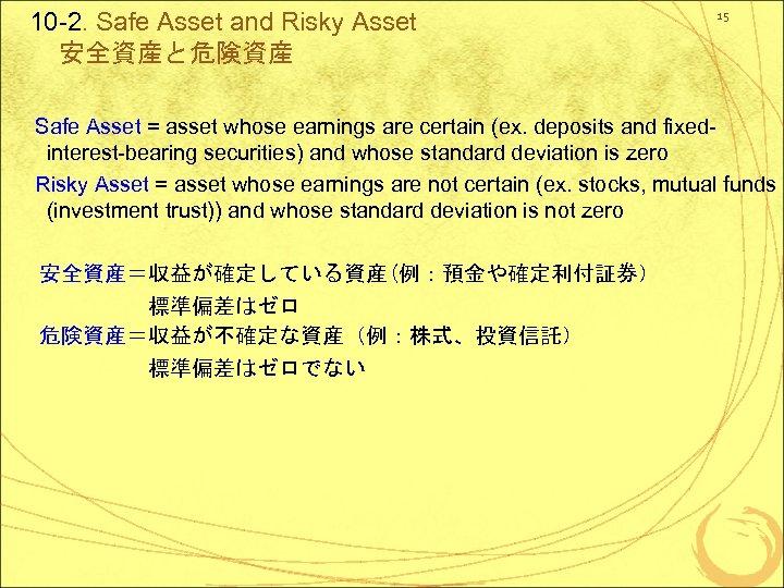 10 -2. Safe Asset and Risky Asset 安全資産と危険資産 15 Safe Asset = asset whose